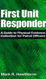 First Unit Responder : A Guide to Physical Evidence Collection for Patrol Officers - Mark R. Hawthorne