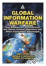 Global Information Warfare : How Businesses, Governments, and Others Achieve Objectives and Attain Competitive Advantages - Andrew Jones