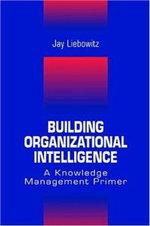 Building Organizational Intelligence : A Knowledge Management Primer - Jay Liebowitz
