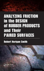 Analyzing Friction in the Design of Rubber Products and Their Paired Surfaces : Designing Rubber Products and Their Paired Surfaces - Robert Horigan Smith