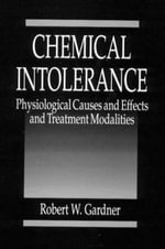 Chemical Intolerance : Physiological Causes and Effects and Treatment Modalities :  Physiological Causes and Effects and Treatment Modalities - R.W. Gardner
