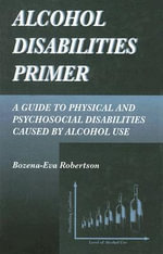 Alcohol Disabilites Primer : A Guide to Physical and Psychological Disordes - B.E. Robertson
