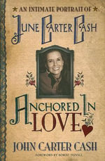 Anchored in Love : An Intimate Portrait of June Carter Cash - John Carter Cash