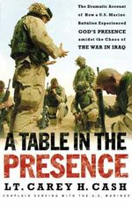 Table in the Presence : The Dramatic Account of How A U.S. Marine Battalion Experienced God's Presence Amidst the Chaos of the War in Iraq - Carey H. Cash