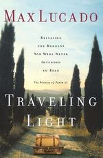 Traveling Light : Releasing the Burdens You Were Never Intended to Bear - Max Lucado