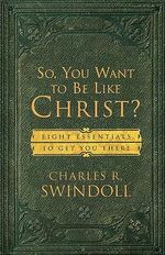 So, You Want to be Like Christ? : Eight Essentials to Get You There - Charles R. Swindoll