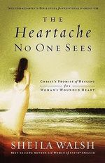 The Heartache No One Sees : Christ's Promise of Healing for a Woman's Wounded Heart - Sheila Walsh