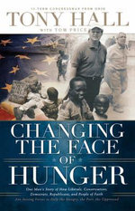 Changing the Face of Hunger : The Story of How Liberals, Conservatives, Republicans, Democrats, and People of Faith are Joining Forces in a New Movement to Help the Hungry, the Poor, and the Oppressed - Tony Hall