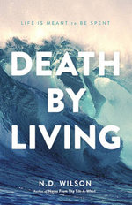 Death by Living : Life Is Meant to Be Spent - N D Wilson