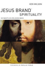 Jesus Brand Spirituality : He Wants His Religion Back - Ken Wilson
