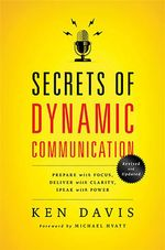 Secrets of Dynamic Communications : Prepare with Focus, Deliver with Clarity, Speak with Power - Ken Davis