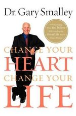 Change Your Heart, Change Your Life : How Changing What You Believe Will Give You the Great Life You've Always Wanted - Dr Gary Smalley