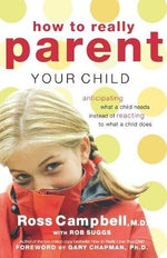 How to Really Parent Your Child : Anticipating What a Child Needs Instead of Reacting to What a Child Does - Rob Suggs