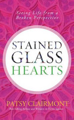 Stained Glass Hearts : Seeing Life from a Broken Perspective - Patsy Clairmont
