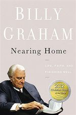Nearing Home : Life, Faith, and Finishing Well - Billy Graham