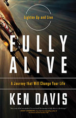 Fully Alive : A Journey That Will Change Your Life - Ken Davis