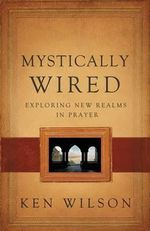 Mystically Wired : Exploring New Realms in Prayer - Ken Wilson