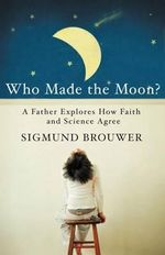 Who Made the Moon? : A Father Explores How Faith and Science Agree - Sigmund Brouwer