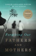 Forgiving Our Fathers and Mothers : Finding Freedom from Hurt and Hate - Dr Leslie Leyland Fields