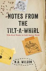 Notes from the Tilt-A-Whirl : Wide-Eyed Wonder in God's Spoken World - N D Wilson