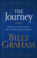 The Journey : How To Live By Faith In An Uncertain World - Billy Graham
