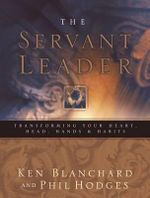 Servant Leader : Transforming Your Heart, Head, Hands, & Habits - Ken Blanchard