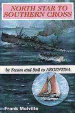 North Star to Southern Cross : By Steam and Sail to Argentina - Frank Mulville