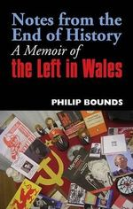 Notes from the End of History : A Memoir of the Left in Wales - Philip Bounds