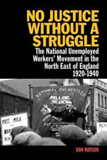 No Justice Without a Struggle : The National Unemployed Workers Movement in the North East of England 1920-1940 - Don Watson