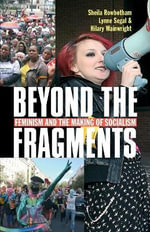 Beyond the Fragments : Feminism and the Making of Socialism - Sheila Rowbotham