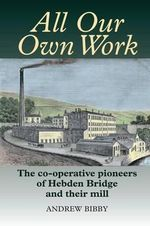 All Our Own Work : The Co-Operative Pioneers of Hebden Bridge and Their Mill - Andrew Bibby