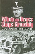 When the Grass Stops Growing : A Memoir of the Second World War - Sir Carol Mather