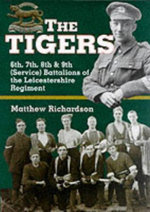The Tigers : 6th, 7th, 8th & 9th (service)battalions of the Leicestershire Regiment - Matthew Richardson