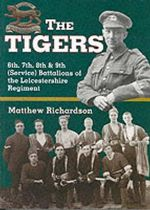 The Tigers : 6th, 7th, 8th and 9th (Service) Battalions of the Leicestershire Regiment - Matthew Richardson