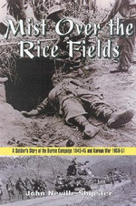 Mist Over the Rice Fields : A Soldier's Story of the Burma Campaign 1943-45 and Korean War 1950-51 - J.N. Shipster