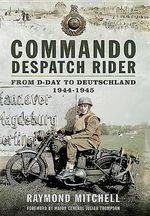 Commando Despatch Rider : From D-Day to Deutschland 1944-45 - Raymond Mitchell