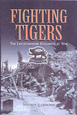 Fighting Tigers : The Leicestershire Regiment at War - Matthew Richardson