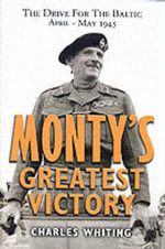 Monty's Greatest Victory : The Drive for the Baltic April-May 1945 - Charles Whiting