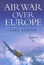 Air War Over Europe : 1939-1945 - Chaz Bowyer