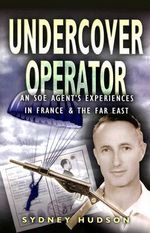 Undercover Operator : An SOE Agent's Experiences in France and the Far East - Sydney Hudson
