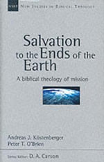 Salvation to the Ends of the Earth : A Biblical Theology of Mission - Andreas J. Kostenberger