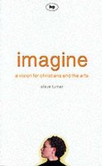 Imagine : A Vision for Christians and the Arts - Steve Turner