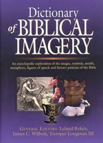 Dictionary of Biblical Imagery : An Encyclopaedic Exploration of the Images, Symbols, Motifs, Metaphors, Figures of Speech, Literary Patterns and Universal Images of the Bible - Leland Ryken