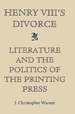 Henry VIII's Divorce : Literature and the Politics of the Printing Press :  Literature and the Politics of the Printing Press - J.Christopher Warner