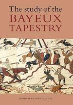 The Study of the Bayeux Tapestry : Chasing the History, Mystery and Lore of the Persi...