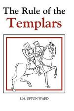 The Rule of the Templars : The French Text of the Rule of the Order of the Knights Templar :  The French Text of the Rule of the Order of the Knights Templar - J.M. Upton-Ward