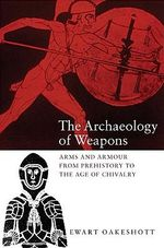 The Archaeology of Weapons : Arms and Armour from Prehistory to the Age of Chivalry - Ewart Oakeshott
