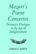 Mozart's Piano Concertos : Dramatic Dialogue in the Age of Enlightenment - Simon P. Keefe