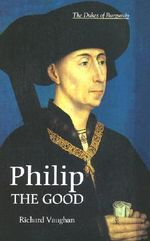 Philip the Good : The Apogee of Burgundy - Richard Vaughan