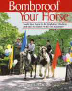 Bombproof Your Horse : Teach Your Horse to Be Confident, Obedient and Safe No Matter What You Encounter - Rick Pelicano